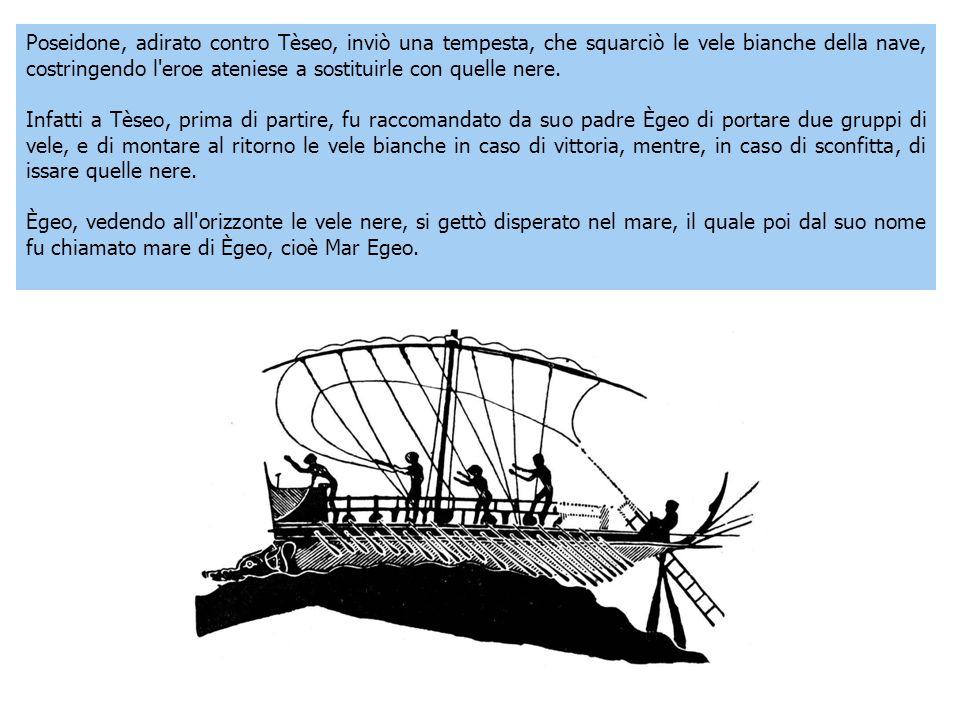 Poseidone, adirato contro Tèseo, inviò una tempesta, che squarciò le vele bianche della nave, costringendo l eroe ateniese a sostituirle con quelle nere.