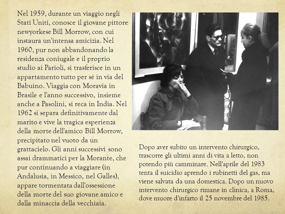 Nel 1959, durante un viaggio negli Stati Uniti, conosce il giovane pittore newyorkese Bill Morrow, con cui instaura un intensa amicizia. Nel 1960, pur non abbandonando la residenza coniugale e il proprio studio ai Parioli, si trasferisce in un appartamento tutto per sé in via del Babuino. Viaggia con Moravia in Brasile e l anno successivo, insieme anche a Pasolini, si reca in India. Nel 1962 si separa definitivamente dal marito e vive la tragica esperienza della morte dell amico Bill Morrow, precipitato nel vuoto da un grattacielo. Gli anni successivi sono assai drammatici per la Morante, che pur continuando a viaggiare (in Andalusia, in Messico, nel Galles), appare tormentata dall ossessione della morte del suo giovane amico e dalla minaccia della vecchiaia.