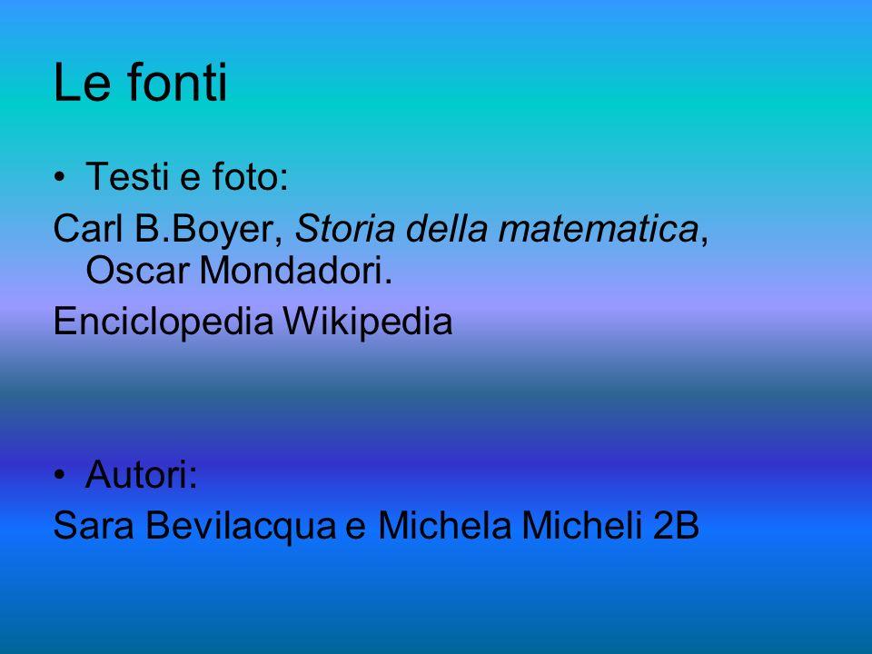 Le fonti Testi e foto: Carl B.Boyer, Storia della matematica, Oscar Mondadori. Enciclopedia Wikipedia.