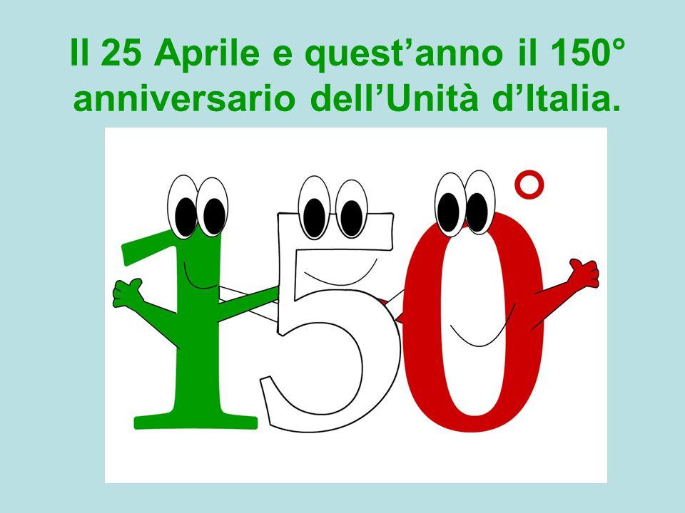 Il 25 Aprile e quest'anno il 150° anniversario dell'Unità d'Italia.