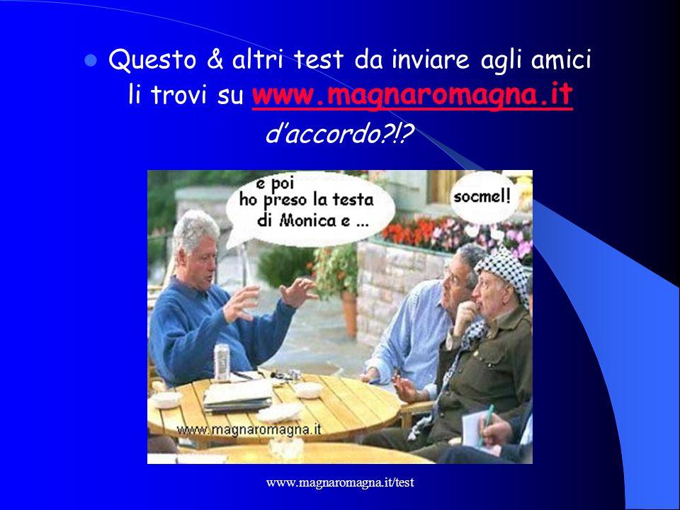 Questo & altri test da inviare agli amici li trovi su www.magnaromagna.it
