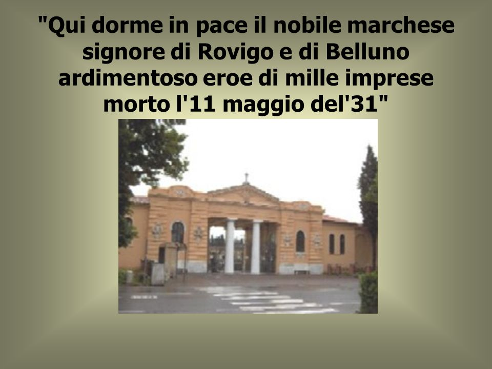 Qui dorme in pace il nobile marchese signore di Rovigo e di Belluno ardimentoso eroe di mille imprese morto l 11 maggio del 31
