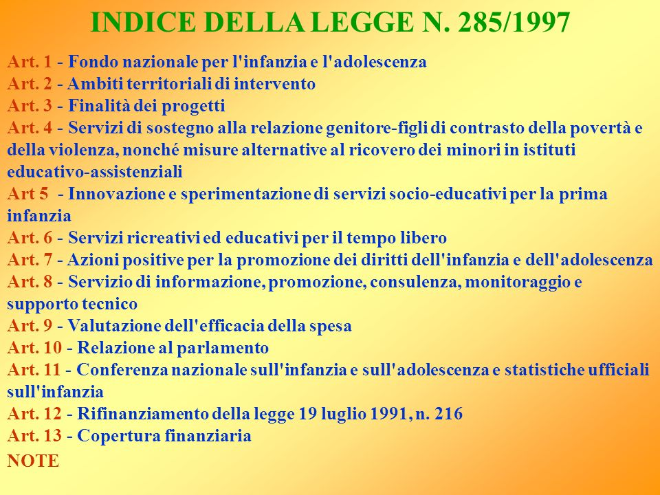 INDICE DELLA LEGGE N. 285/1997 Art. 1 - Fondo nazionale per l infanzia e l adolescenza. Art. 2 - Ambiti territoriali di intervento.