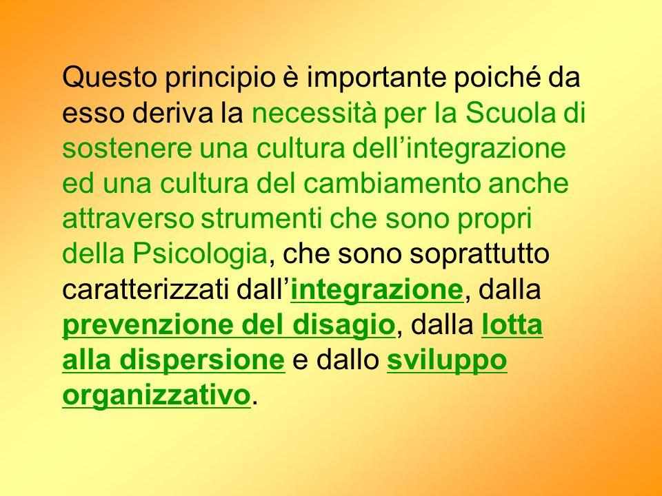 Questo principio è importante poiché da esso deriva la necessità per la Scuola di sostenere una cultura dell'integrazione ed una cultura del cambiamento anche attraverso strumenti che sono propri della Psicologia, che sono soprattutto caratterizzati dall'integrazione, dalla prevenzione del disagio, dalla lotta alla dispersione e dallo sviluppo organizzativo.