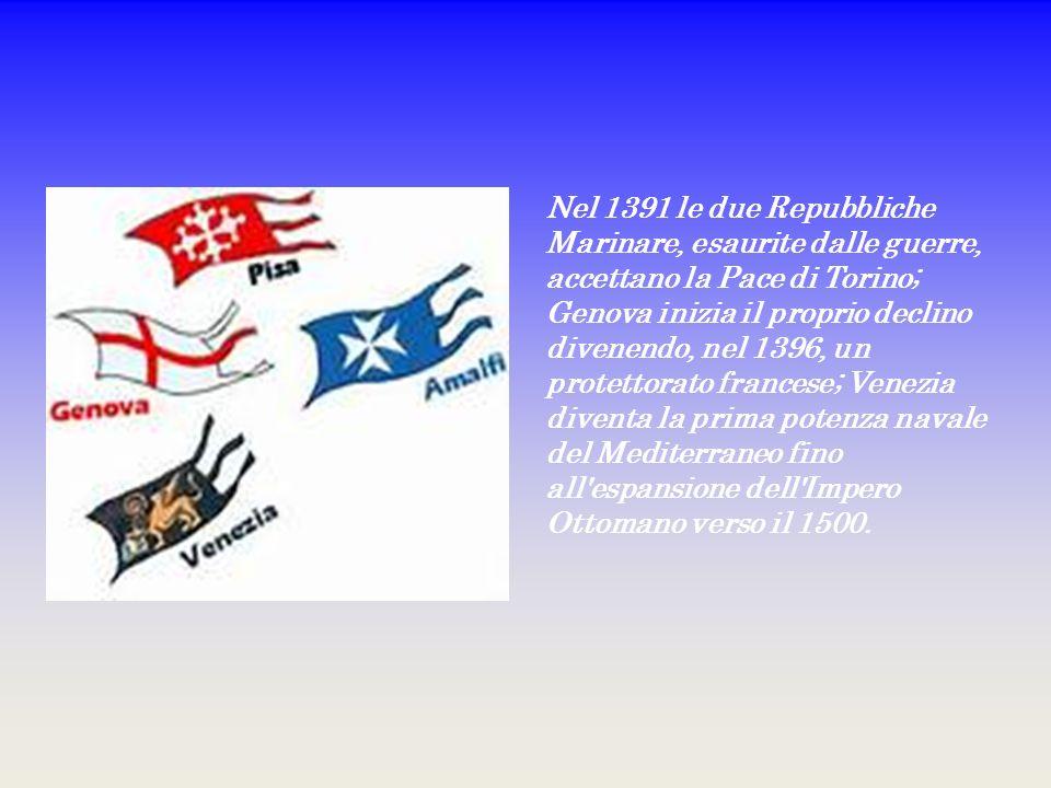 Nel 1391 le due Repubbliche Marinare, esaurite dalle guerre, accettano la Pace di Torino; Genova inizia il proprio declino divenendo, nel 1396, un protettorato francese; Venezia diventa la prima potenza navale del Mediterraneo fino all espansione dell Impero Ottomano verso il 1500.