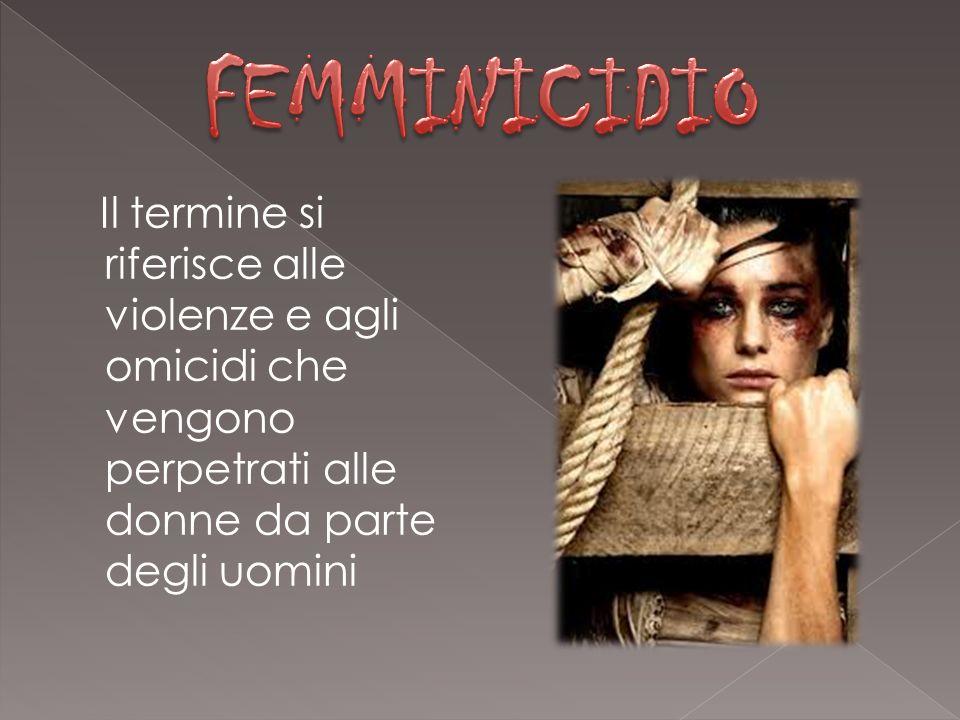 FEMMINICIDIO Il termine si riferisce alle violenze e agli omicidi che vengono perpetrati alle donne da parte degli uomini.