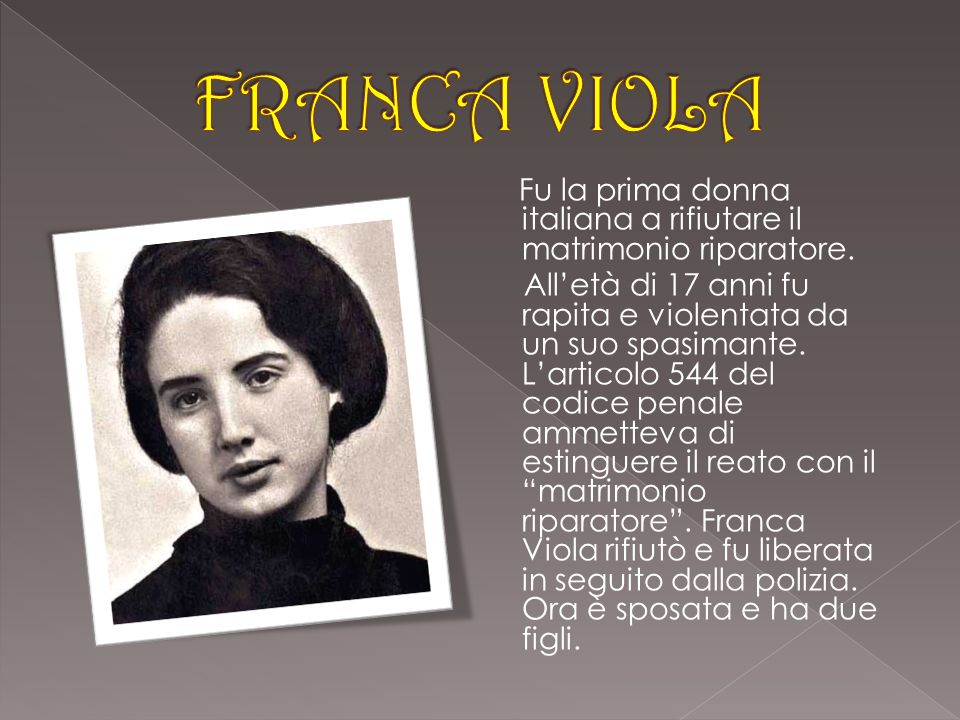 FRANCA VIOLA Fu la prima donna italiana a rifiutare il matrimonio riparatore.