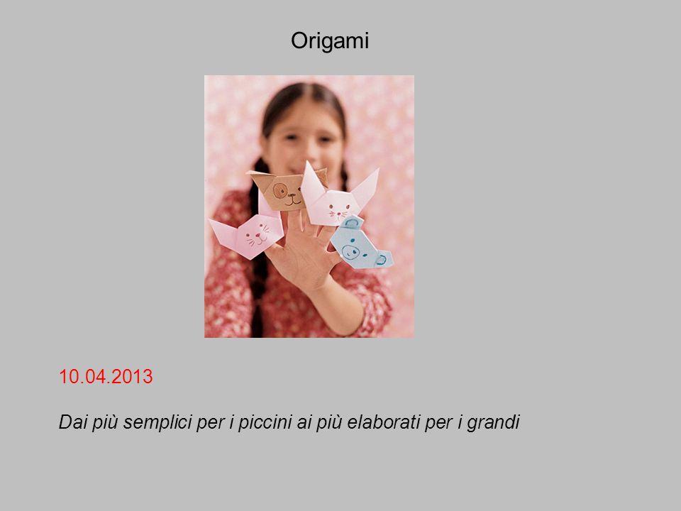 Origami 10.04.2013 Dai più semplici per i piccini ai più elaborati per i grandi