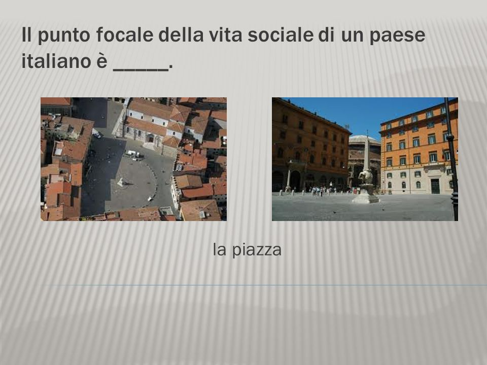 Il punto focale della vita sociale di un paese italiano è _____.