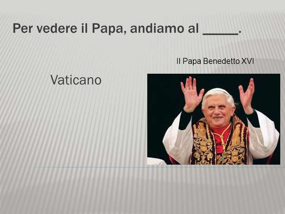Per vedere il Papa, andiamo al _____.