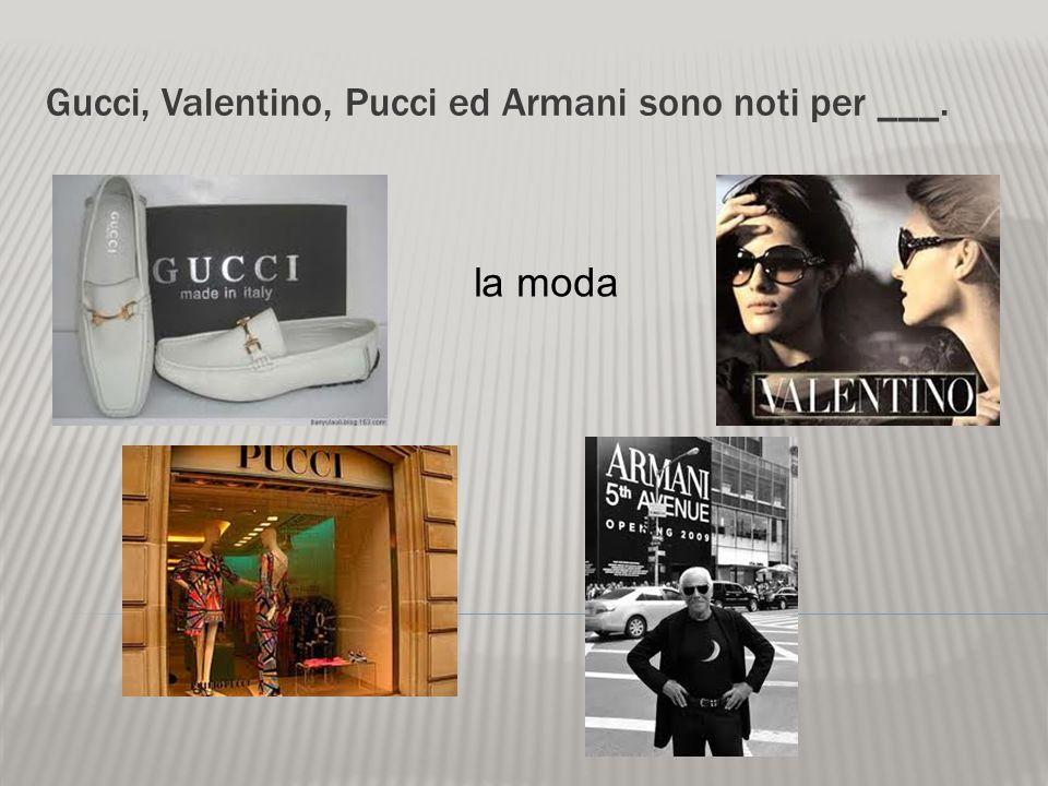 Gucci, Valentino, Pucci ed Armani sono noti per ___.