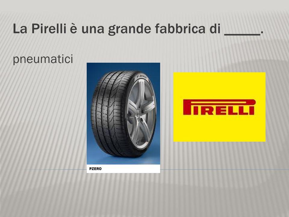 La Pirelli è una grande fabbrica di _____.