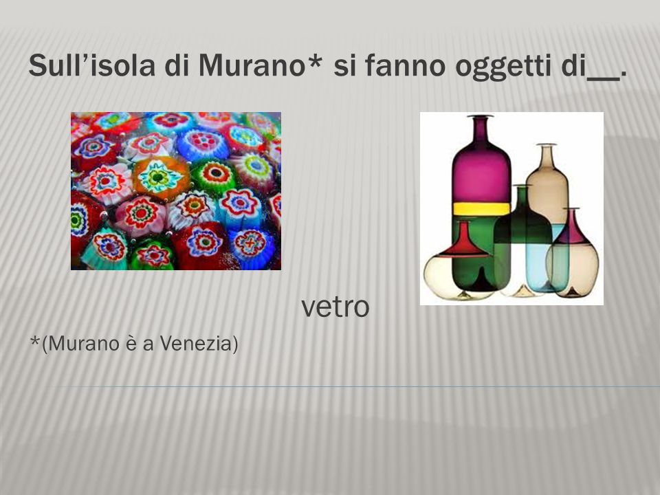 Sull'isola di Murano* si fanno oggetti di__.