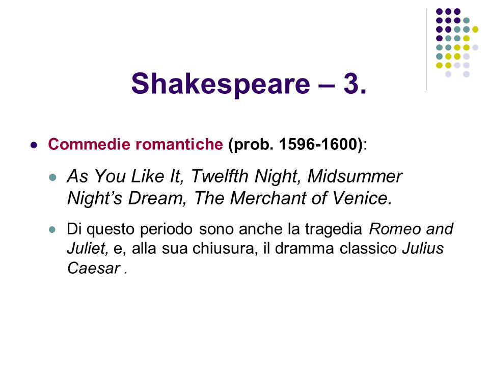 Shakespeare – 3. Commedie romantiche (prob. 1596-1600): As You Like It, Twelfth Night, Midsummer Night's Dream, The Merchant of Venice.