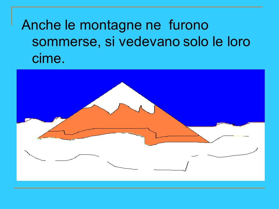 Anche le montagne ne furono sommerse, si vedevano solo le loro cime.