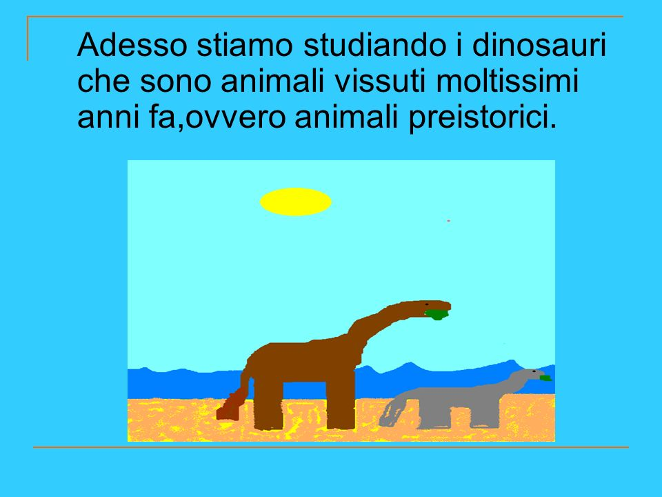 Adesso stiamo studiando i dinosauri che sono animali vissuti moltissimi anni fa,ovvero animali preistorici.