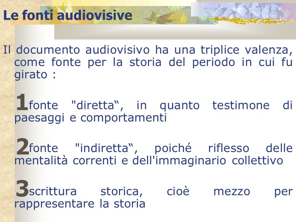 Le fonti audiovisive Il documento audiovisivo ha una triplice valenza, come fonte per la storia del periodo in cui fu girato :
