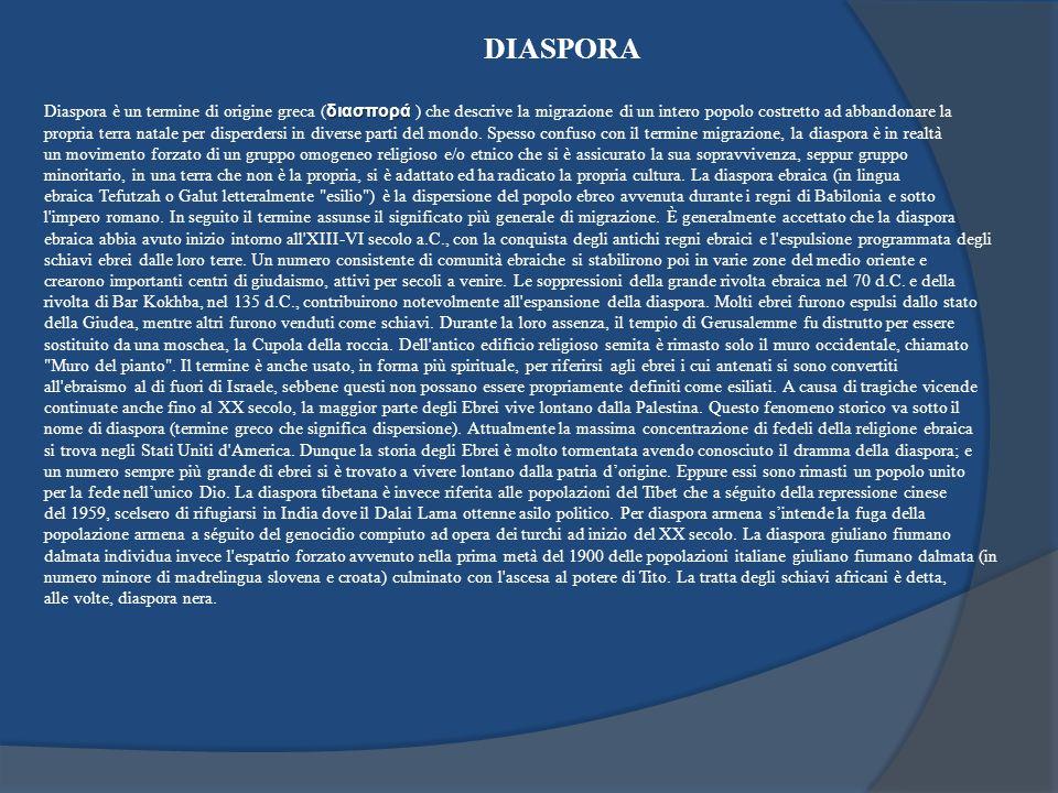 DIASPORA Diaspora è un termine di origine greca (διασπορά ) che descrive la migrazione di un intero popolo costretto ad abbandonare la.