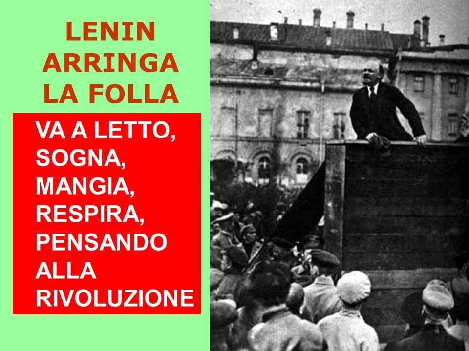 LENIN ARRINGA LA FOLLA VA A LETTO, SOGNA, MANGIA, RESPIRA, PENSANDO ALLA RIVOLUZIONE