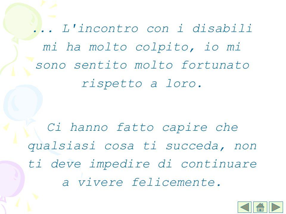 ... L incontro con i disabili mi ha molto colpito, io mi sono sentito molto fortunato rispetto a loro.
