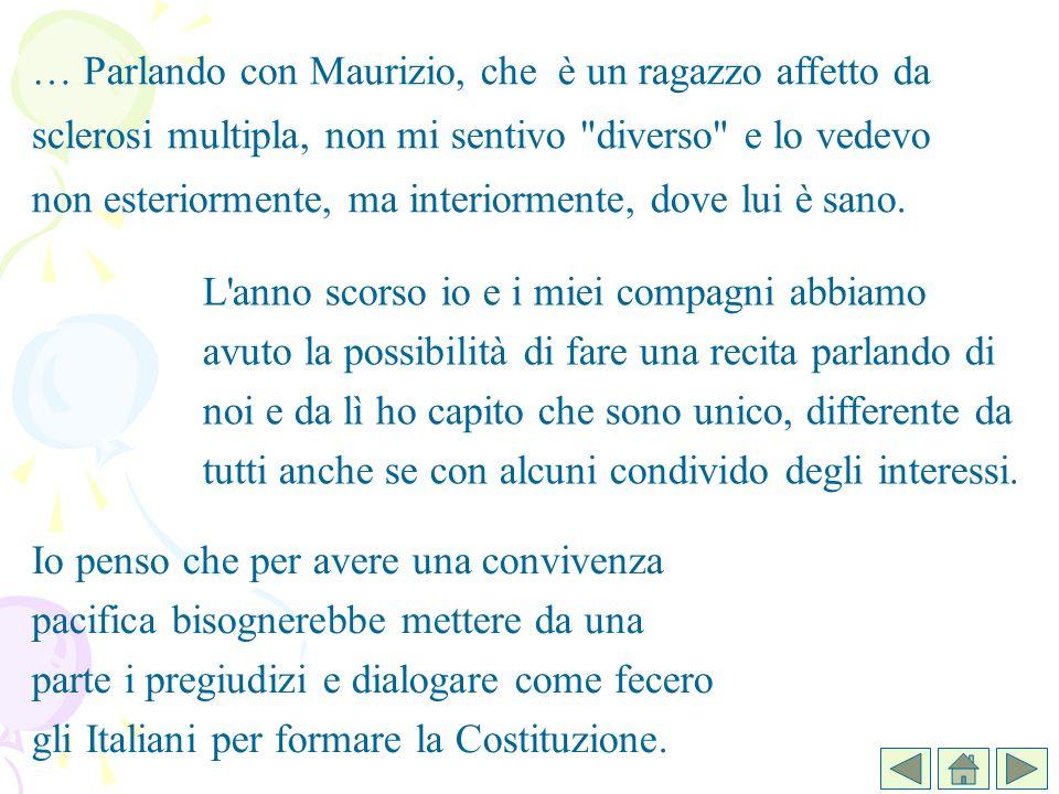 … Parlando con Maurizio, che è un ragazzo affetto da sclerosi multipla, non mi sentivo diverso e lo vedevo non esteriormente, ma interiormente, dove lui è sano.