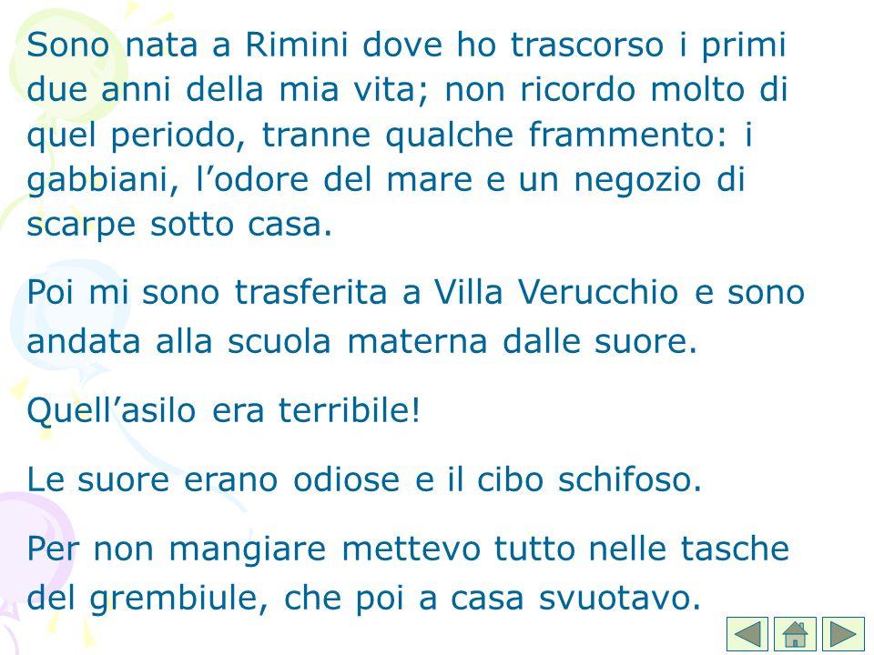 Sono nata a Rimini dove ho trascorso i primi due anni della mia vita; non ricordo molto di quel periodo, tranne qualche frammento: i gabbiani, l'odore del mare e un negozio di scarpe sotto casa.