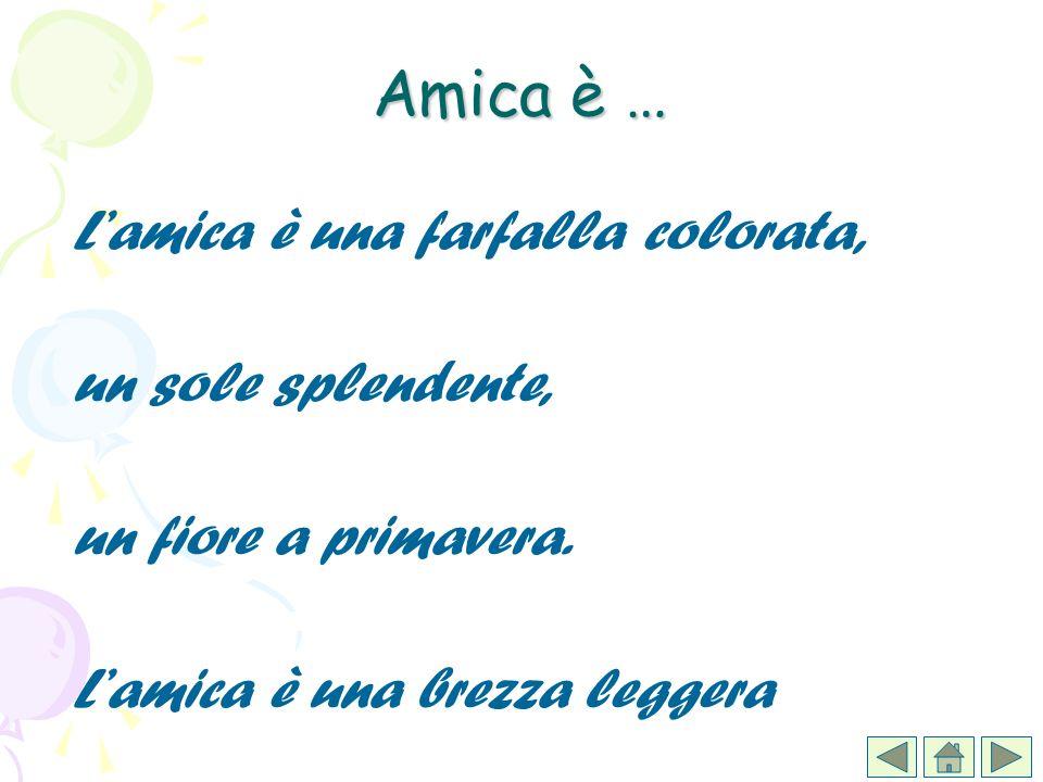 Amica è … L'amica è una farfalla colorata, un sole splendente,