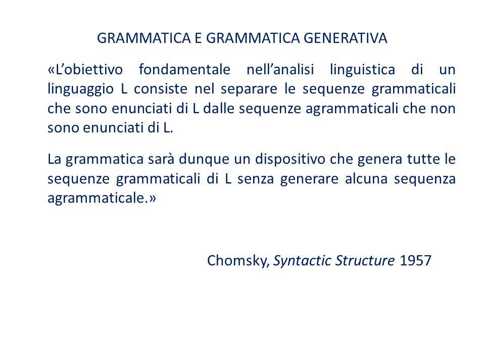 GRAMMATICA E GRAMMATICA GENERATIVA «L'obiettivo fondamentale nell'analisi linguistica di un linguaggio L consiste nel separare le sequenze grammaticali che sono enunciati di L dalle sequenze agrammaticali che non sono enunciati di L.