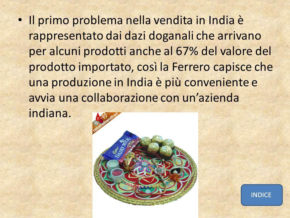 Il primo problema nella vendita in India è rappresentato dai dazi doganali che arrivano per alcuni prodotti anche al 67% del valore del prodotto importato, così la Ferrero capisce che una produzione in India è più conveniente e avvia una collaborazione con un'azienda indiana.