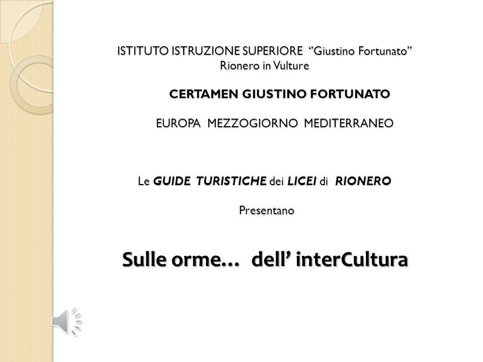 ISTITUTO ISTRUZIONE SUPERIORE ''Giustino Fortunato'' Rionero in Vulture CERTAMEN GIUSTINO FORTUNATO EUROPA MEZZOGIORNO MEDITERRANEO Le GUIDE TURISTICHE dei LICEI di RIONERO Presentano Sulle orme… dell' interCultura