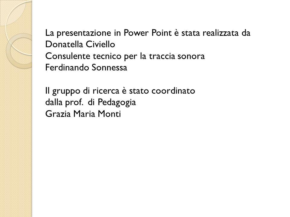 La presentazione in Power Point è stata realizzata da Donatella Civiello Consulente tecnico per la traccia sonora Ferdinando Sonnessa Il gruppo di ricerca è stato coordinato dalla prof.