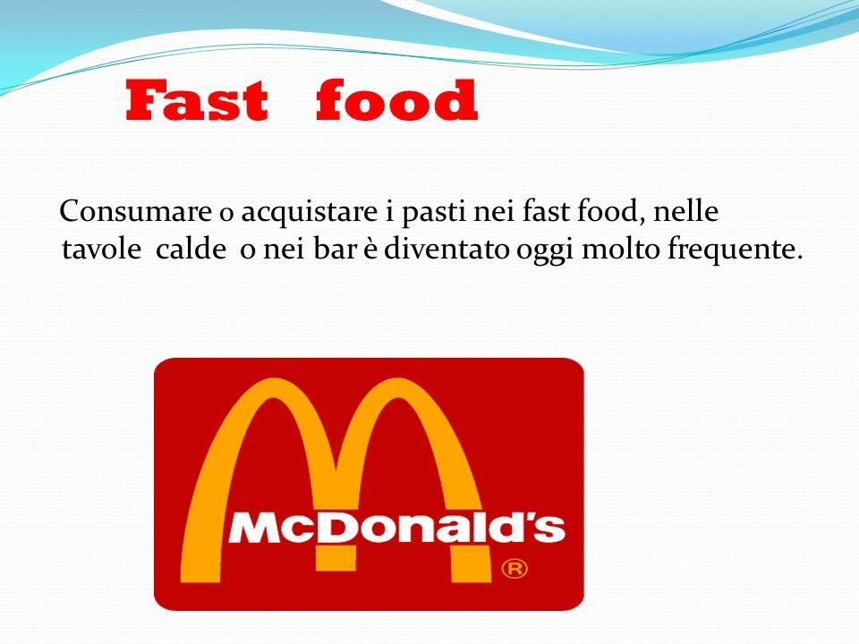 Fast food Consumare o acquistare i pasti nei fast food, nelle tavole calde o nei bar è diventato oggi molto frequente.