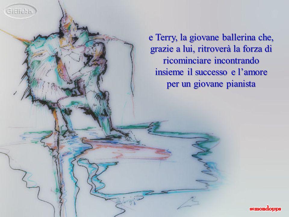 e Terry, la giovane ballerina che, grazie a lui, ritroverà la forza di ricominciare incontrando insieme il successo e l'amore per un giovane pianista