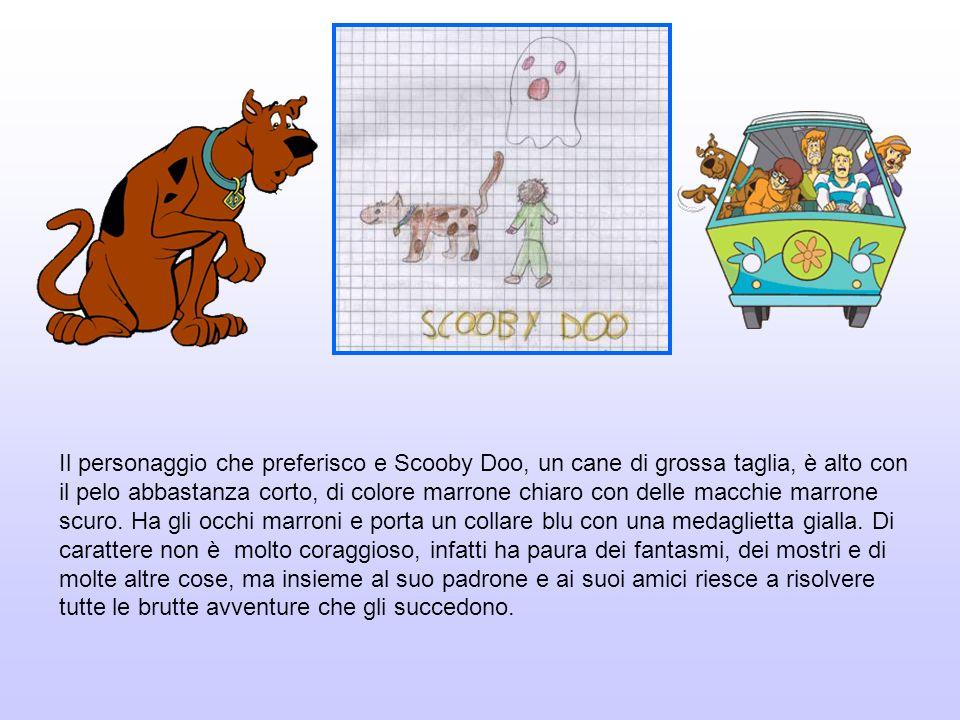 Il personaggio che preferisco e Scooby Doo, un cane di grossa taglia, è alto con il pelo abbastanza corto, di colore marrone chiaro con delle macchie marrone scuro.