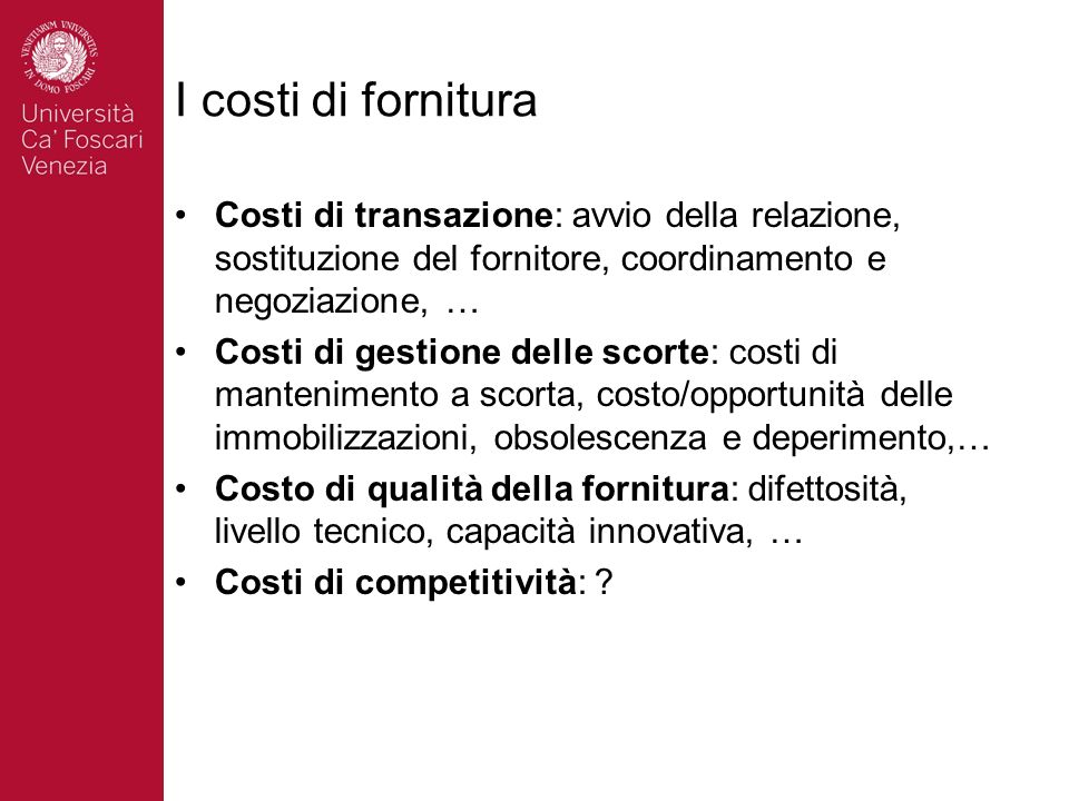 I costi di fornitura Costi di transazione: avvio della relazione, sostituzione del fornitore, coordinamento e negoziazione, …