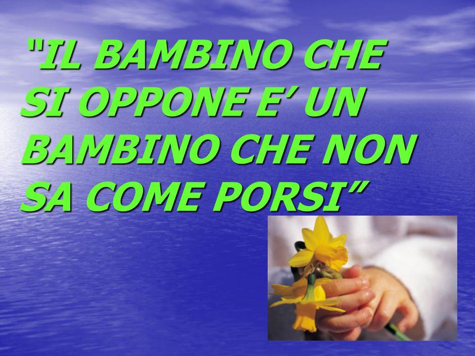 IL BAMBINO CHE SI OPPONE E' UN BAMBINO CHE NON SA COME PORSI