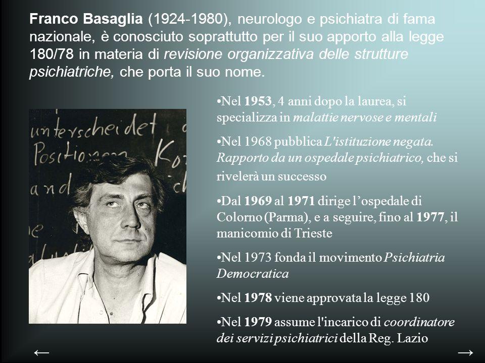 Franco Basaglia (1924-1980), neurologo e psichiatra di fama nazionale, è conosciuto soprattutto per il suo apporto alla legge 180/78 in materia di revisione organizzativa delle strutture psichiatriche, che porta il suo nome.