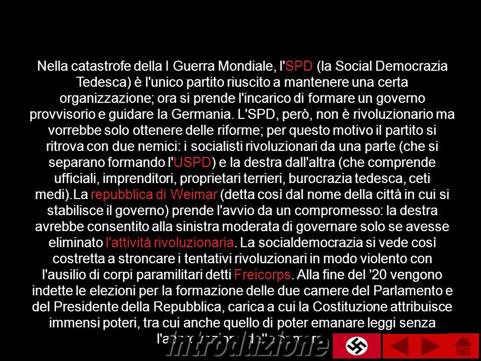 Nella catastrofe della I Guerra Mondiale, l SPD (la Social Democrazia Tedesca) è l unico partito riuscito a mantenere una certa organizzazione; ora si prende l incarico di formare un governo provvisorio e guidare la Germania. L SPD, però, non è rivoluzionario ma vorrebbe solo ottenere delle riforme; per questo motivo il partito si ritrova con due nemici: i socialisti rivoluzionari da una parte (che si separano formando l USPD) e la destra dall altra (che comprende ufficiali, imprenditori, proprietari terrieri, burocrazia tedesca, ceti medi).La repubblica di Weimar (detta così dal nome della città in cui si stabilisce il governo) prende l avvio da un compromesso: la destra avrebbe consentito alla sinistra moderata di governare solo se avesse eliminato l attività rivoluzionaria. La socialdemocrazia si vede così costretta a stroncare i tentativi rivoluzionari in modo violento con l ausilio di corpi paramilitari detti Freicorps. Alla fine del 20 vengono indette le elezioni per la formazione delle due camere del Parlamento e del Presidente della Repubblica, carica a cui la Costituzione attribuisce immensi poteri, tra cui anche quello di poter emanare leggi senza l approvazione delle camere.