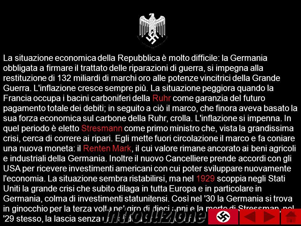 La situazione economica della Repubblica è molto difficile: la Germania obbligata a firmare il trattato delle riparazioni di guerra, si impegna alla restituzione di 132 miliardi di marchi oro alle potenze vincitrici della Grande Guerra. L inflazione cresce sempre più. La situazione peggiora quando la Francia occupa i bacini carboniferi della Ruhr come garanzia del futuro pagamento totale dei debiti; in seguito a ciò il marco, che finora aveva basato la sua forza economica sul carbone della Ruhr, crolla. L inflazione si impenna. In quel periodo è eletto Stresmann come primo ministro che, vista la grandissima crisi, cerca di correre ai ripari. Egli mette fuori circolazione il marco e fa coniare una nuova moneta: il Renten Mark, il cui valore rimane ancorato ai beni agricoli e industriali della Germania. Inoltre il nuovo Cancelliere prende accordi con gli USA per ricevere investimenti americani con cui poter sviluppare nuovamente l economia. La situazione sembra ristabilirsi, ma nel 1929 scoppia negli Stati Uniti la grande crisi che subito dilaga in tutta Europa e in particolare in Germania, colma di investimenti statunitensi. Così nel 30 la Germania si trova in ginocchio per la terza volta nel giro di dieci anni e la morte di Stressman, nel 29 stesso, la lascia senza un valido uomo al governo.