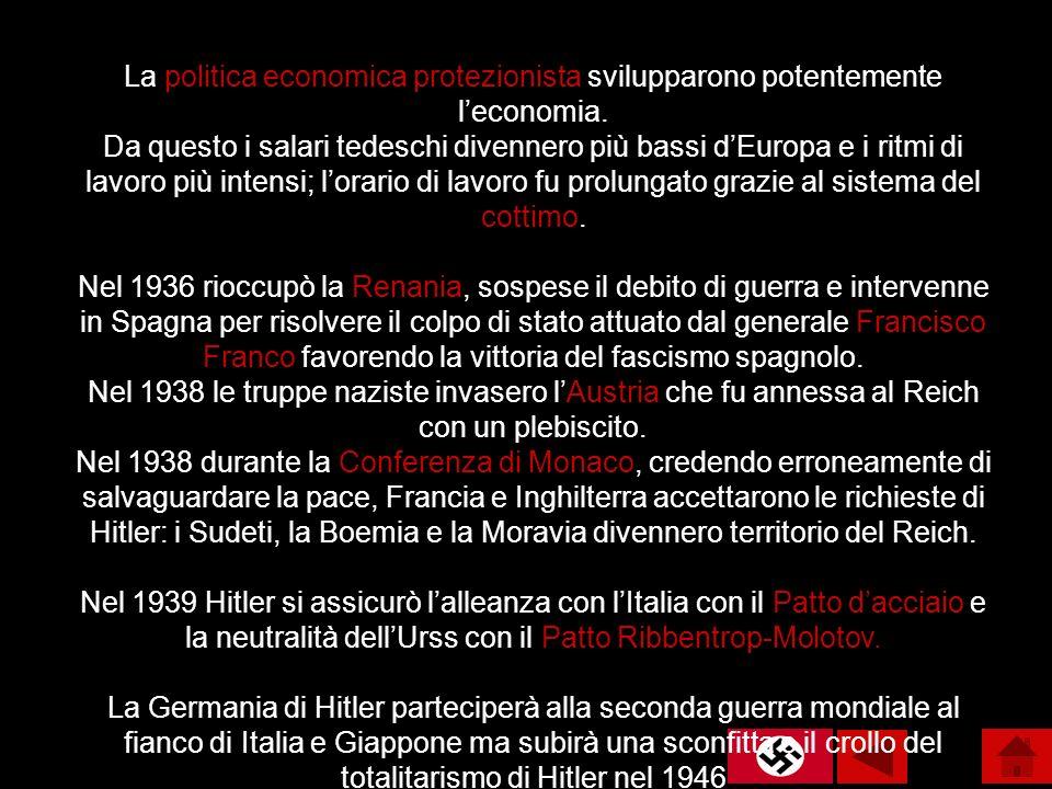 La politica economica protezionista svilupparono potentemente l'economia. Da questo i salari tedeschi divennero più bassi d'Europa e i ritmi di lavoro più intensi; l'orario di lavoro fu prolungato grazie al sistema del cottimo. Nel 1936 rioccupò la Renania, sospese il debito di guerra e intervenne in Spagna per risolvere il colpo di stato attuato dal generale Francisco Franco favorendo la vittoria del fascismo spagnolo. Nel 1938 le truppe naziste invasero l'Austria che fu annessa al Reich con un plebiscito.