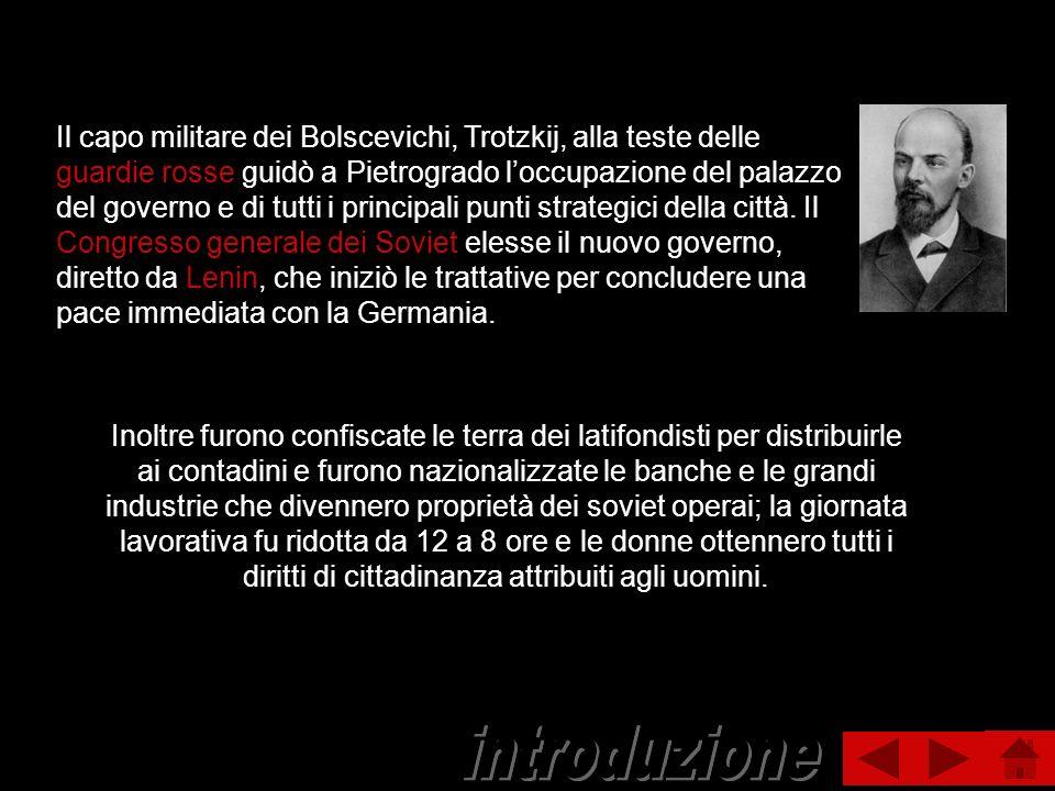 Il capo militare dei Bolscevichi, Trotzkij, alla teste delle guardie rosse guidò a Pietrogrado l'occupazione del palazzo del governo e di tutti i principali punti strategici della città. Il Congresso generale dei Soviet elesse il nuovo governo, diretto da Lenin, che iniziò le trattative per concludere una pace immediata con la Germania.