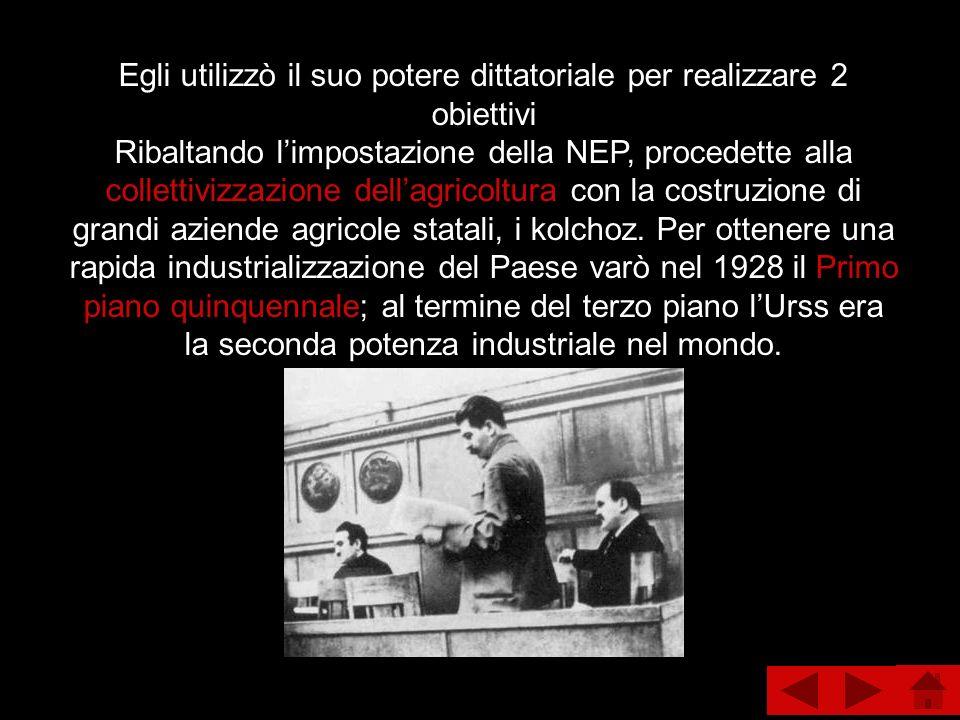 Egli utilizzò il suo potere dittatoriale per realizzare 2 obiettivi Ribaltando l'impostazione della NEP, procedette alla collettivizzazione dell'agricoltura con la costruzione di grandi aziende agricole statali, i kolchoz.