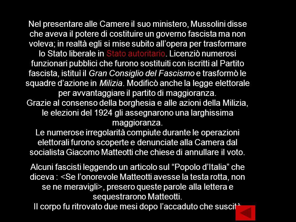 Nel presentare alle Camere il suo ministero, Mussolini disse che aveva il potere di costituire un governo fascista ma non voleva; in realtà egli si mise subito all'opera per trasformare lo Stato liberale in Stato autoritario. Licenziò numerosi funzionari pubblici che furono sostituiti con iscritti al Partito fascista, istituì il Gran Consiglio del Fascismo e trasformò le squadre d'azione in Milizia. Modificò anche la legge elettorale per avvantaggiare il partito di maggioranza. Grazie al consenso della borghesia e alle azioni della Milizia, le elezioni del 1924 gli assegnarono una larghissima maggioranza. Le numerose irregolarità compiute durante le operazioni elettorali furono scoperte e denunciate alla Camera dal socialista Giacomo Matteotti che chiese di annullare il voto.