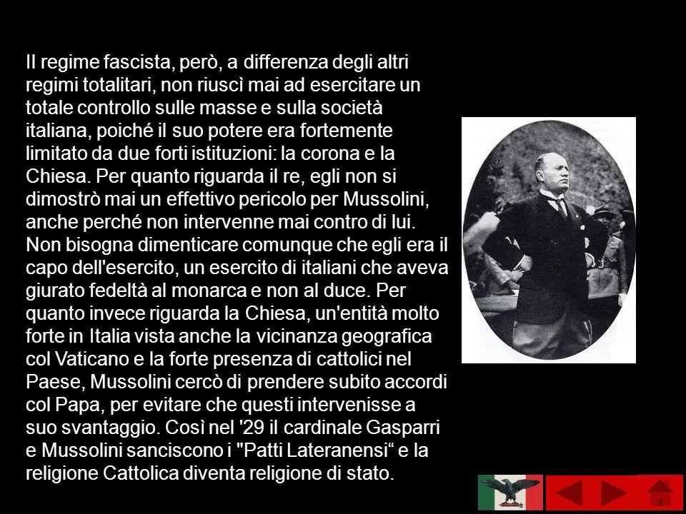 Il regime fascista, però, a differenza degli altri regimi totalitari, non riuscì mai ad esercitare un totale controllo sulle masse e sulla società italiana, poiché il suo potere era fortemente limitato da due forti istituzioni: la corona e la Chiesa.