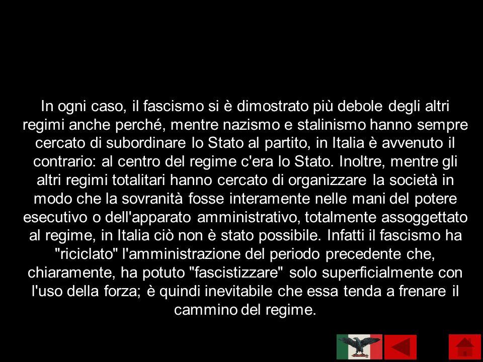 In ogni caso, il fascismo si è dimostrato più debole degli altri regimi anche perché, mentre nazismo e stalinismo hanno sempre cercato di subordinare lo Stato al partito, in Italia è avvenuto il contrario: al centro del regime c era lo Stato.