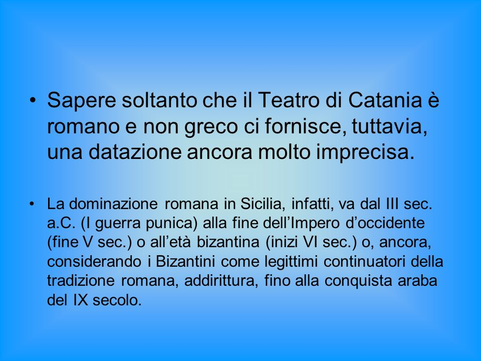 Sapere soltanto che il Teatro di Catania è romano e non greco ci fornisce, tuttavia, una datazione ancora molto imprecisa.