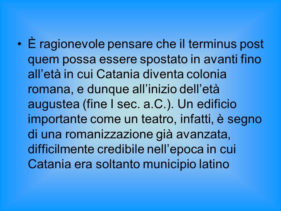 È ragionevole pensare che il terminus post quem possa essere spostato in avanti fino all'età in cui Catania diventa colonia romana, e dunque all'inizio dell'età augustea (fine I sec.