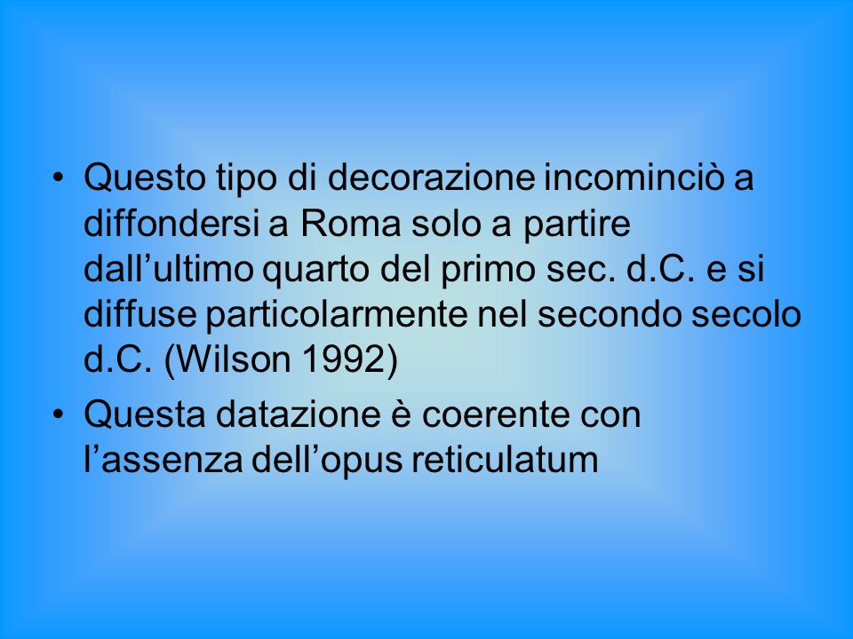 Questo tipo di decorazione incominciò a diffondersi a Roma solo a partire dall'ultimo quarto del primo sec. d.C. e si diffuse particolarmente nel secondo secolo d.C. (Wilson 1992)