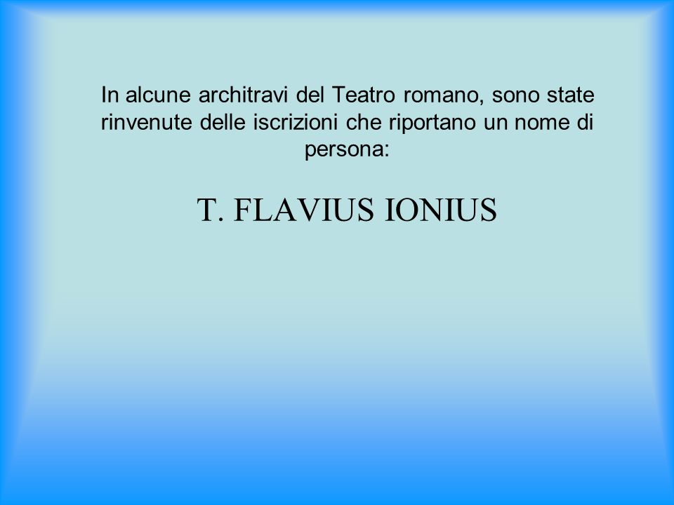 In alcune architravi del Teatro romano, sono state rinvenute delle iscrizioni che riportano un nome di persona: T.
