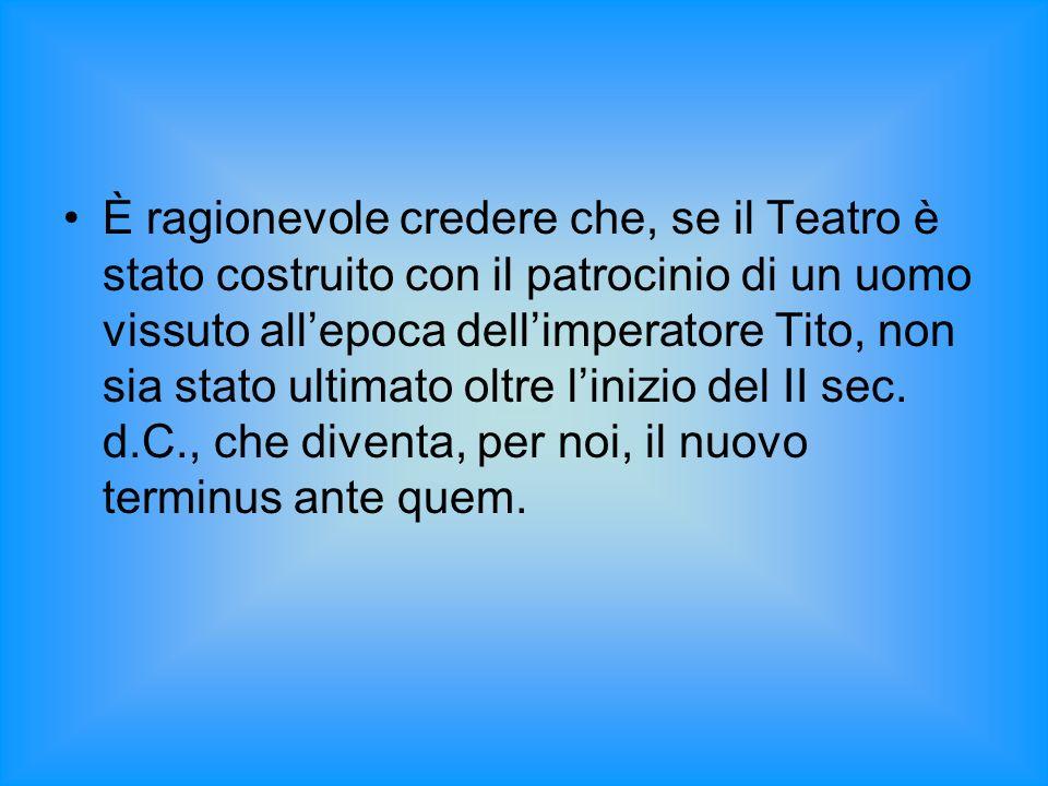 È ragionevole credere che, se il Teatro è stato costruito con il patrocinio di un uomo vissuto all'epoca dell'imperatore Tito, non sia stato ultimato oltre l'inizio del II sec.